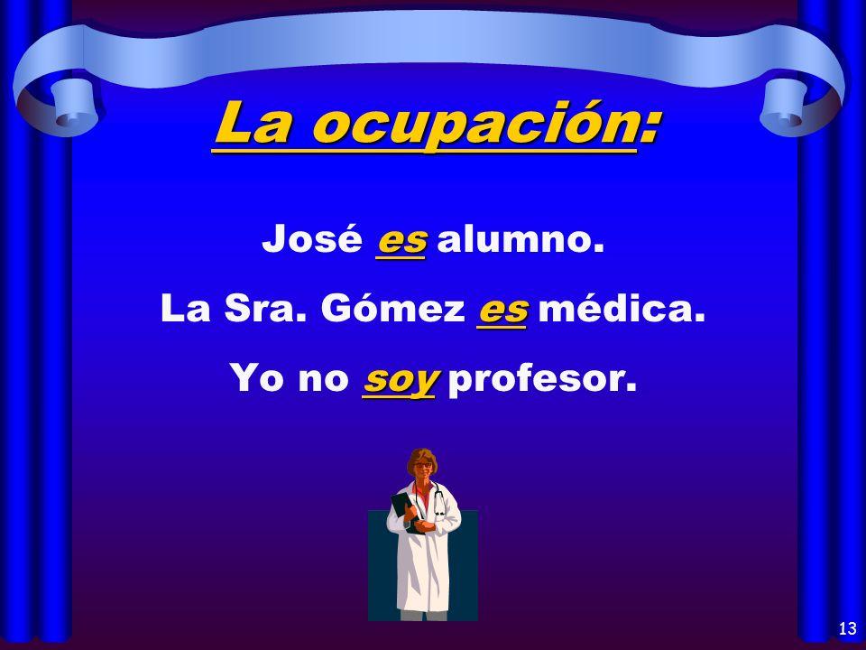 11 La nacionalidad: eres Tú eres mexicano, ¿no? somos Miguel y yo somos americanos. es El Sr. Ayala es español.