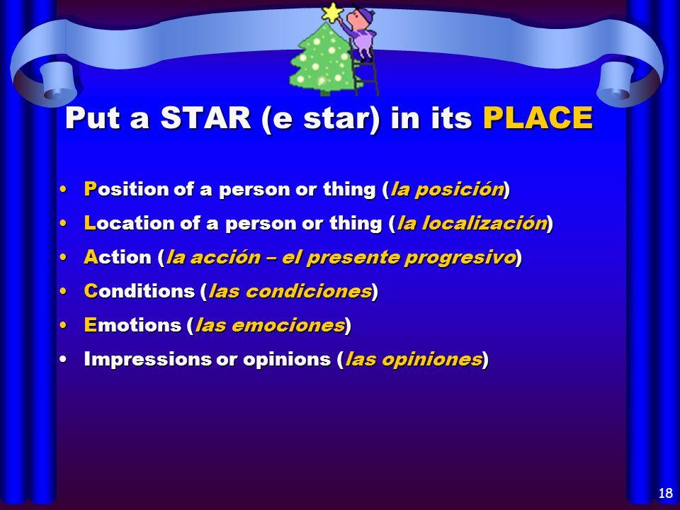 17 Los usos del verbo ESTAR: Position of a person or thing (la posición)Position of a person or thing (la posición) Location of a person or thing (la localización)Location of a person or thing (la localización) Action (la acción – el presente progresivo)Action (la acción – el presente progresivo) Conditions (las condiciones)Conditions (las condiciones) Emotions (las emociones)Emotions (las emociones) Impressions or opinions (las opiniones)Impressions or opinions (las opiniones)