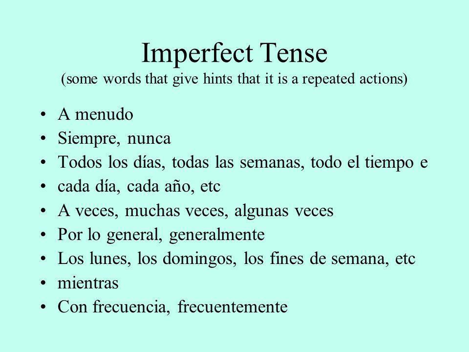 Imperfect Tense (some words that give hints that it is a repeated actions) A menudo Siempre, nunca Todos los días, todas las semanas, todo el tiempo e cada día, cada año, etc A veces, muchas veces, algunas veces Por lo general, generalmente Los lunes, los domingos, los fines de semana, etc mientras Con frecuencia, frecuentemente