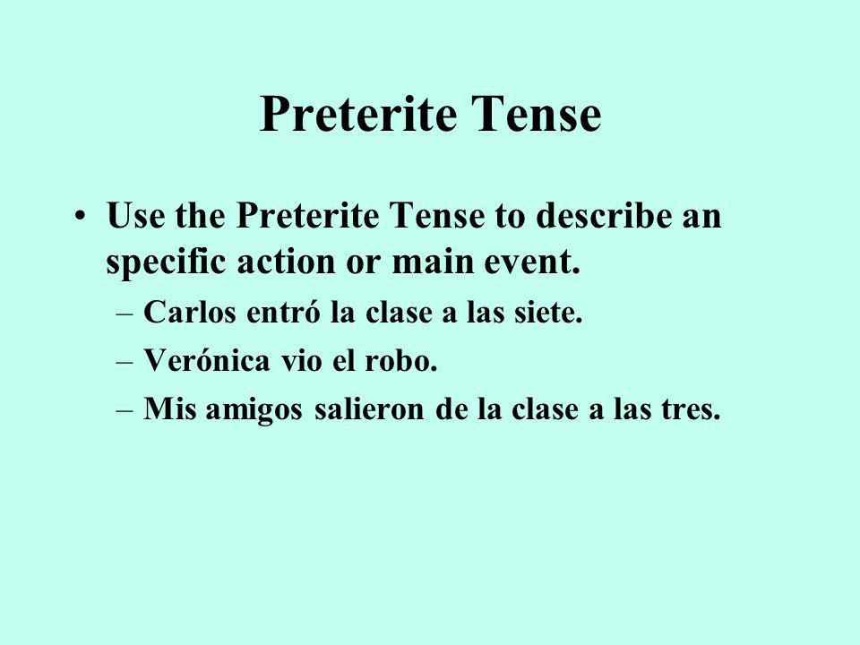 Preterite Tense Use the Preterite Tense to describe an specific action or main event.