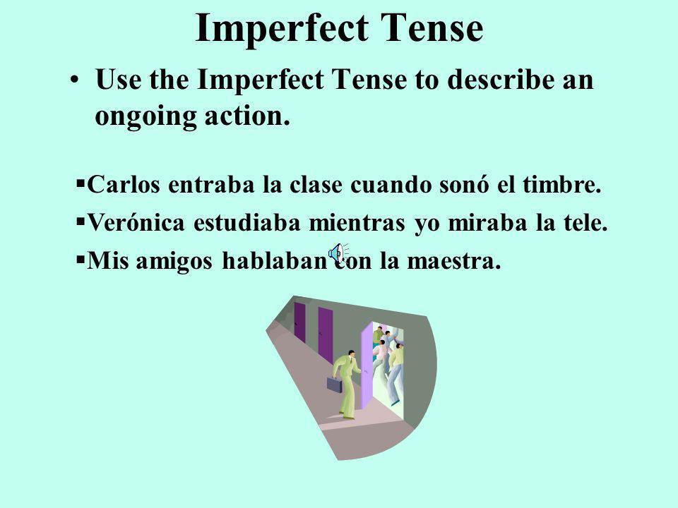 Preterite Tense Use the Preterite Tense to describe an specific action or main event. –Carlos entró la clase a las siete. –Verónica vio el robo. –Mis