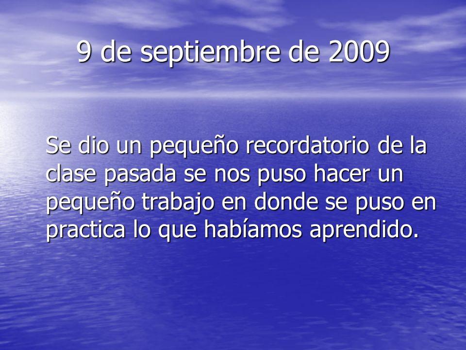 9 de septiembre de 2009 Se dio un pequeño recordatorio de la clase pasada se nos puso hacer un pequeño trabajo en donde se puso en practica lo que habíamos aprendido.