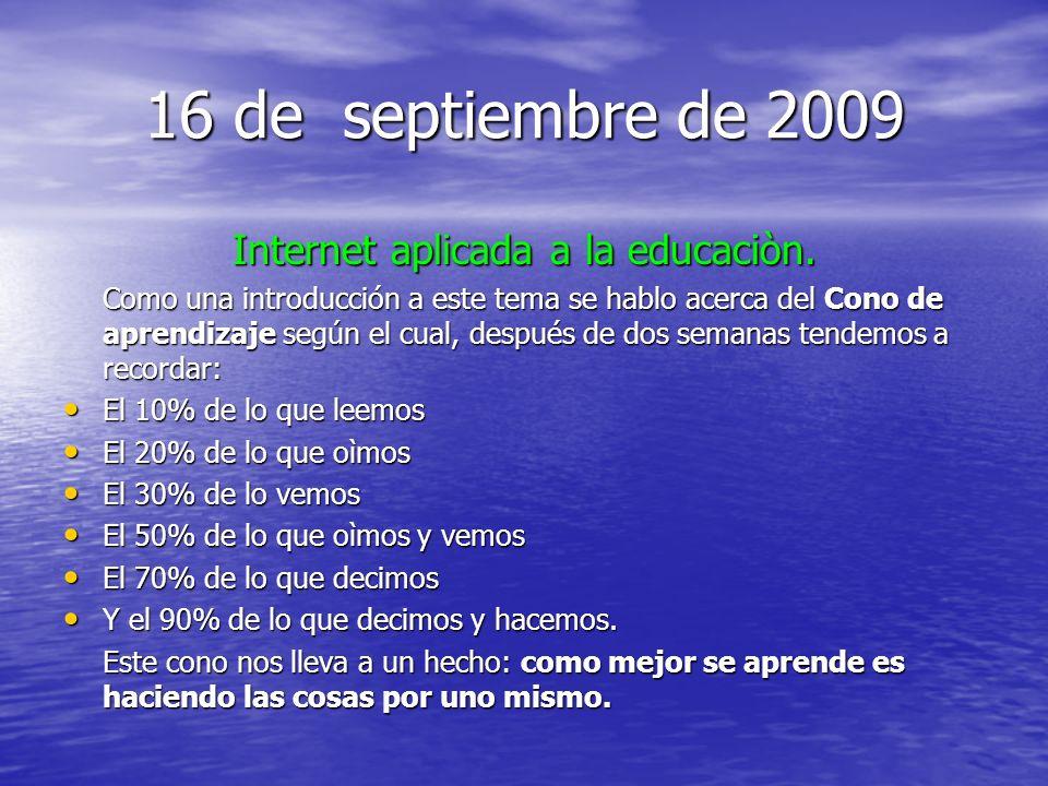 16 de septiembre de 2009 Internet aplicada a la educaciòn. Como una introducción a este tema se hablo acerca del Cono de aprendizaje según el cual, de