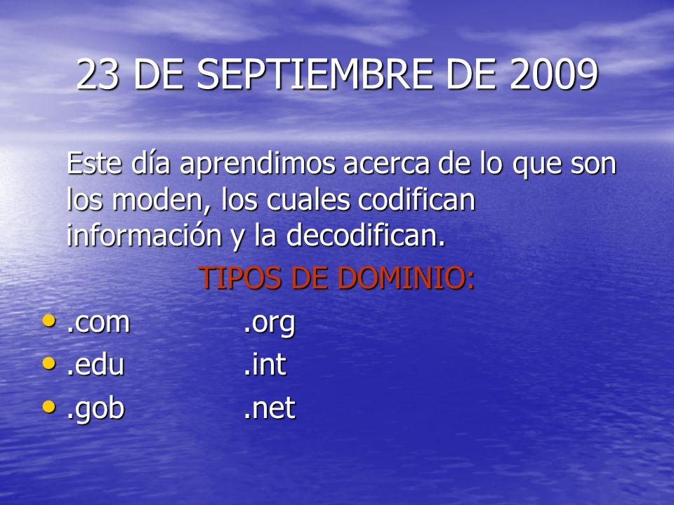 23 DE SEPTIEMBRE DE 2009 Este día aprendimos acerca de lo que son los moden, los cuales codifican información y la decodifican. TIPOS DE DOMINIO:.com.