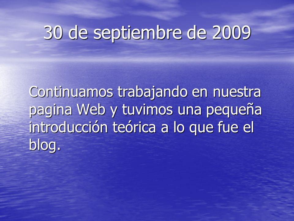 30 de septiembre de 2009 Continuamos trabajando en nuestra pagina Web y tuvimos una pequeña introducción teórica a lo que fue el blog.