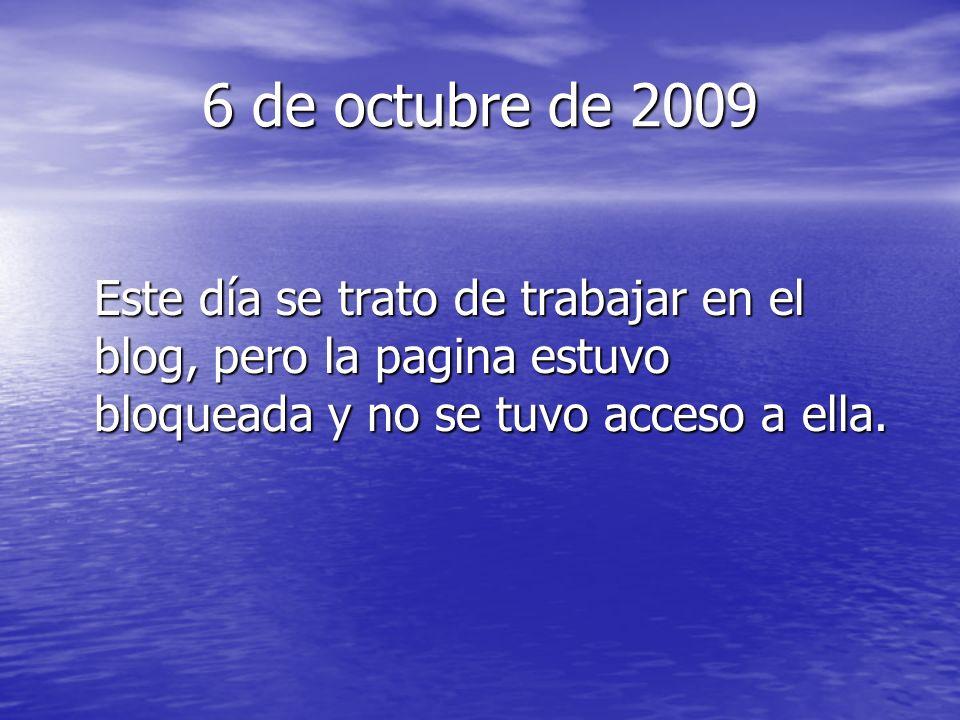 6 de octubre de 2009 Este día se trato de trabajar en el blog, pero la pagina estuvo bloqueada y no se tuvo acceso a ella.