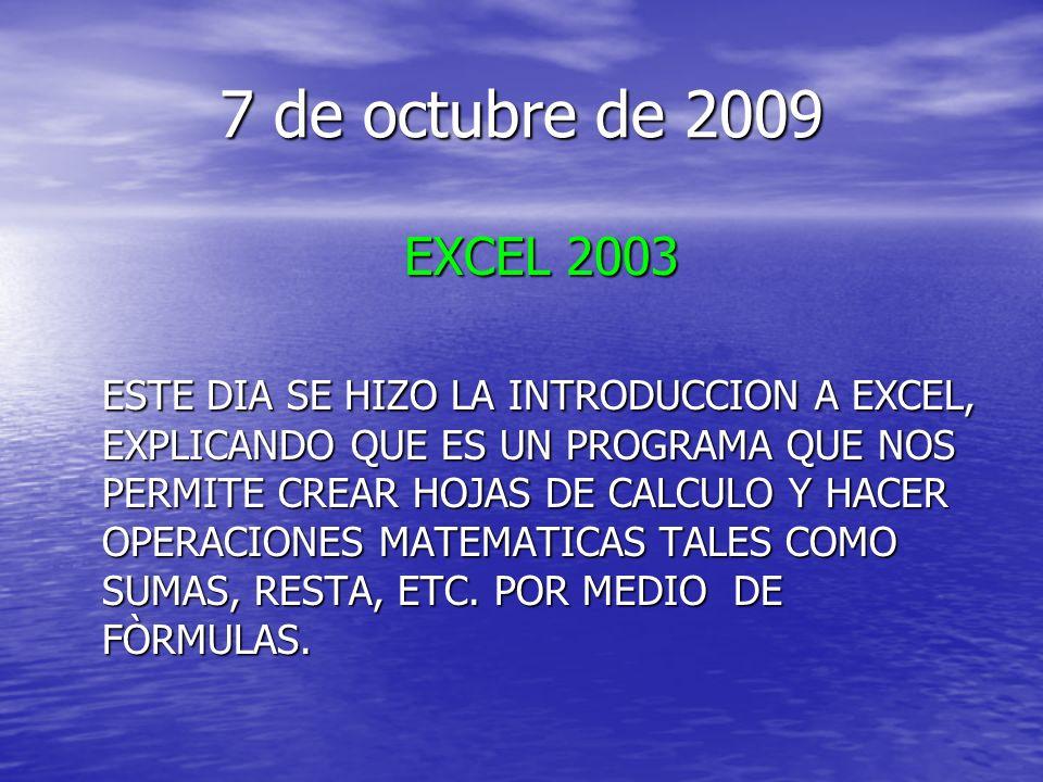 7 de octubre de 2009 EXCEL 2003 ESTE DIA SE HIZO LA INTRODUCCION A EXCEL, EXPLICANDO QUE ES UN PROGRAMA QUE NOS PERMITE CREAR HOJAS DE CALCULO Y HACER OPERACIONES MATEMATICAS TALES COMO SUMAS, RESTA, ETC.