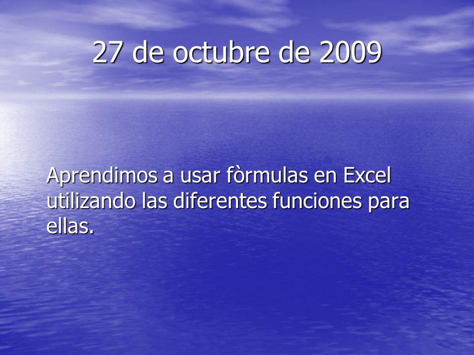 27 de octubre de 2009 Aprendimos a usar fòrmulas en Excel utilizando las diferentes funciones para ellas.