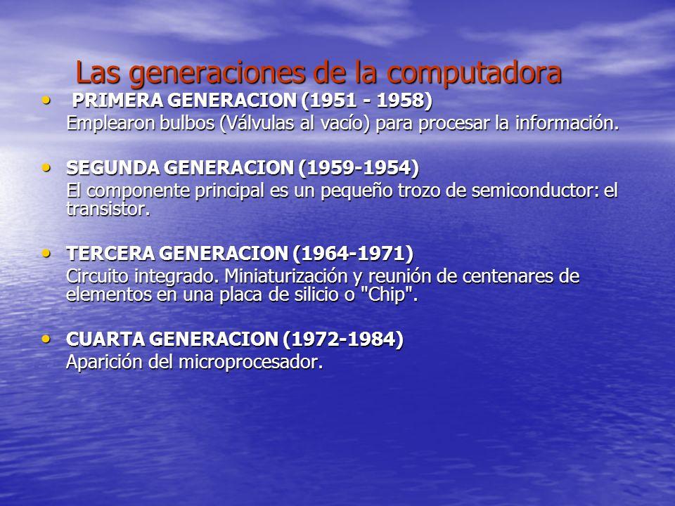 Las generaciones de la computadora Las generaciones de la computadora PRIMERA GENERACION (1951 - 1958) PRIMERA GENERACION (1951 - 1958) Emplearon bulbos (Válvulas al vacío) para procesar la información.