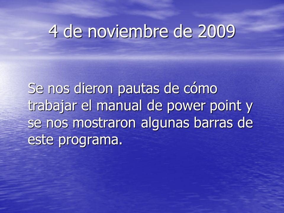 4 de noviembre de 2009 Se nos dieron pautas de cómo trabajar el manual de power point y se nos mostraron algunas barras de este programa.