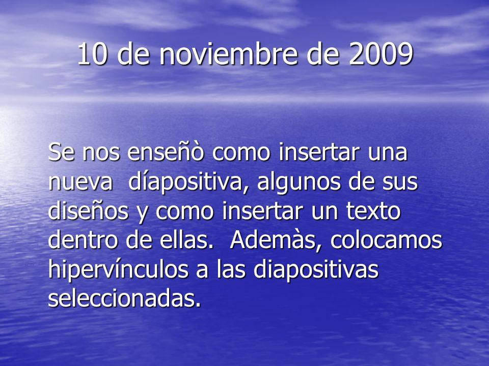 10 de noviembre de 2009 Se nos enseñò como insertar una nueva díapositiva, algunos de sus diseños y como insertar un texto dentro de ellas. Ademàs, co