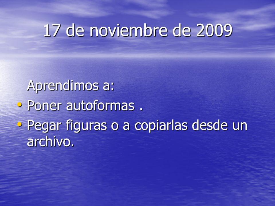 17 de noviembre de 2009 Aprendimos a: Poner autoformas. Poner autoformas. Pegar figuras o a copiarlas desde un archivo. Pegar figuras o a copiarlas de