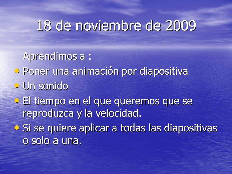 18 de noviembre de 2009 Aprendimos a : Poner una animación por diapositiva Poner una animación por diapositiva Un sonido Un sonido El tiempo en el que queremos que se reproduzca y la velocidad.