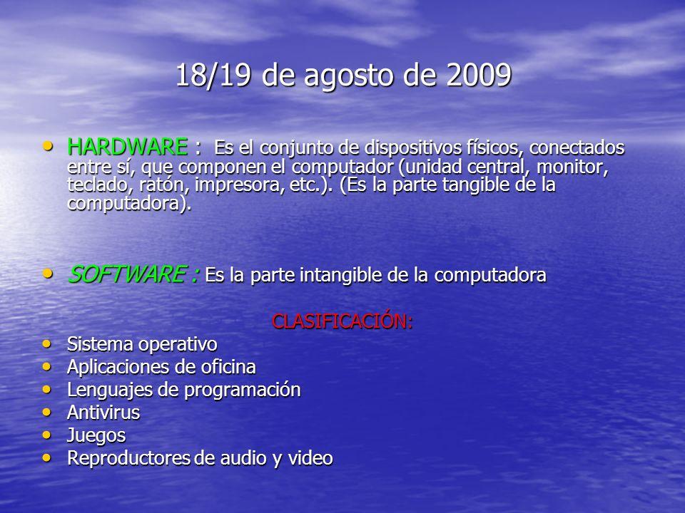 18/19 de agosto de 2009 HARDWARE : Es el conjunto de dispositivos físicos, conectados entre sí, que componen el computador (unidad central, monitor, teclado, ratón, impresora, etc.).