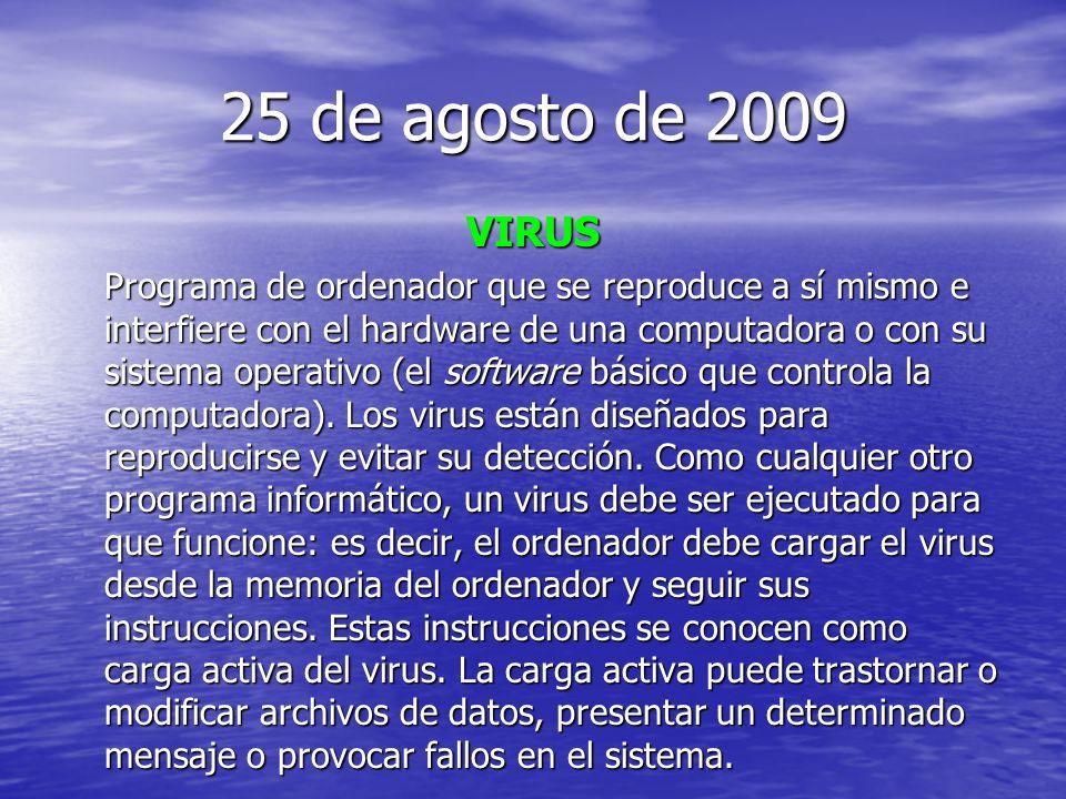 25 de agosto de 2009 VIRUS Programa de ordenador que se reproduce a sí mismo e interfiere con el hardware de una computadora o con su sistema operativo (el software básico que controla la computadora).