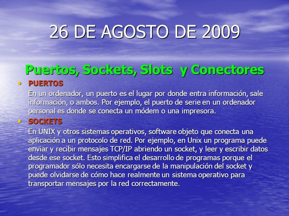 26 DE AGOSTO DE 2009 Puertos, Sockets, Slots y Conectores PUERTOS PUERTOS En un ordenador, un puerto es el lugar por donde entra información, sale información, o ambos.