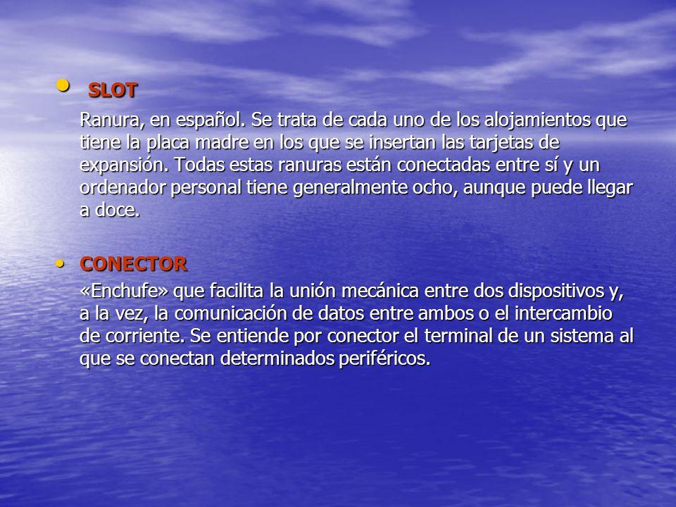 SLOT SLOT Ranura, en español. Se trata de cada uno de los alojamientos que tiene la placa madre en los que se insertan las tarjetas de expansión. Toda