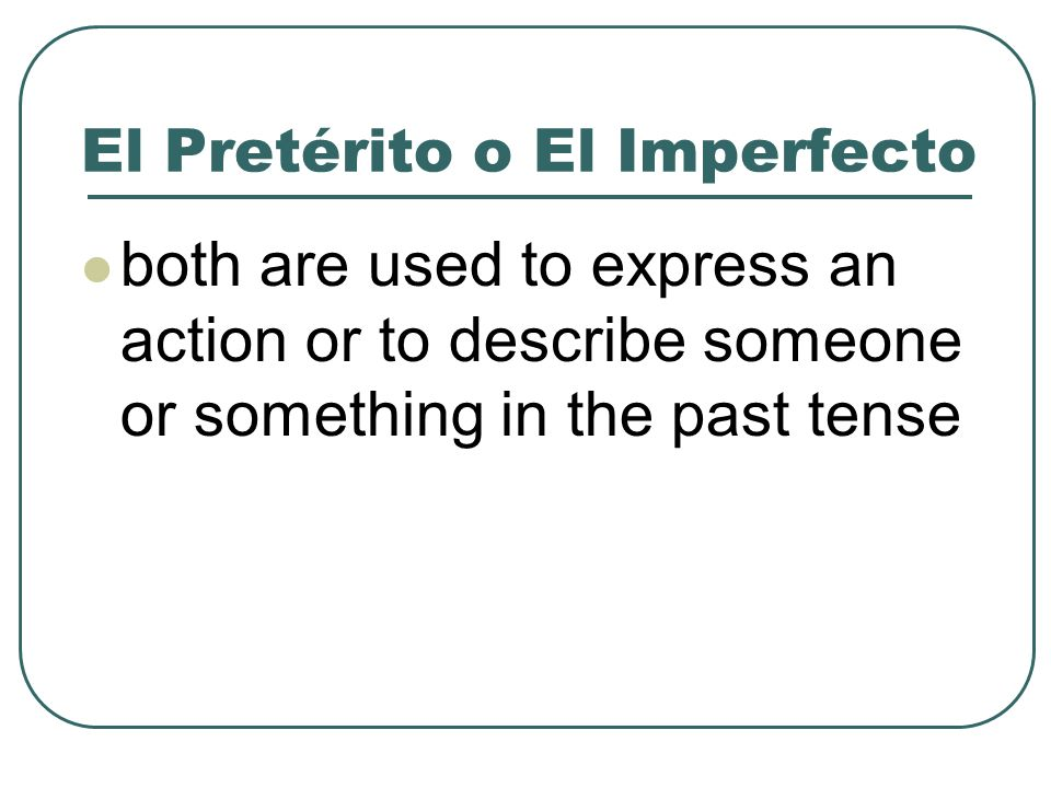 El Pretérito o El Imperfecto both are used to express an action or to describe someone or something in the past tense