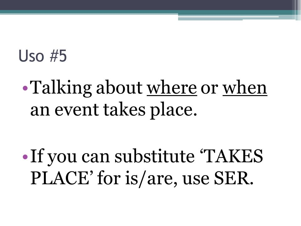Uso #5 Talking about where or when an event takes place.