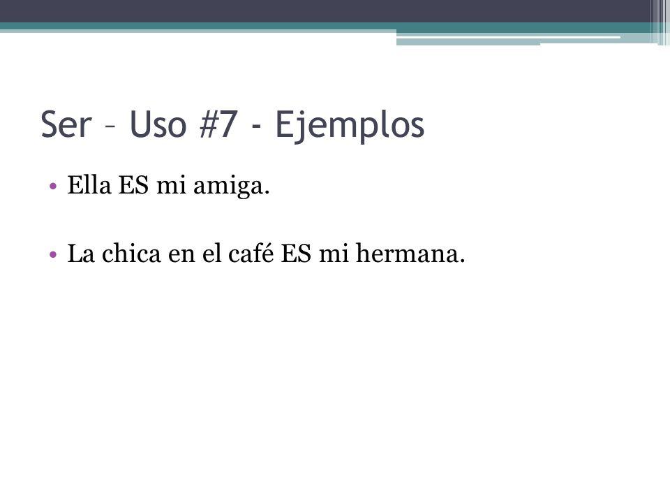Ser – Uso #7 - Ejemplos Ella ES mi amiga. La chica en el café ES mi hermana.