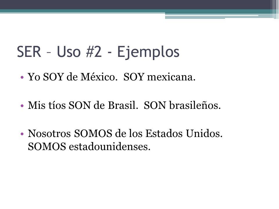 SER – Uso #2 - Ejemplos Yo SOY de México. SOY mexicana. Mis tíos SON de Brasil. SON brasileños. Nosotros SOMOS de los Estados Unidos. SOMOS estadounid