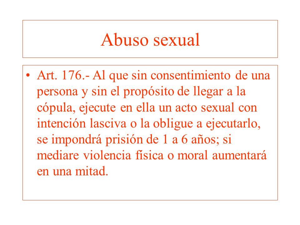 Abuso sexual Art. 176.- Al que sin consentimiento de una persona y sin el propósito de llegar a la cópula, ejecute en ella un acto sexual con intenció