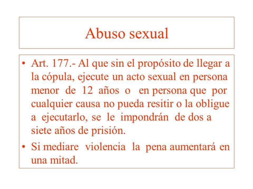 Abuso sexual Art. 177.- Al que sin el propósito de llegar a la cópula, ejecute un acto sexual en persona menor de 12 años o en persona que por cualqui