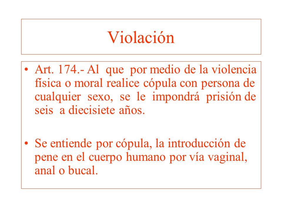 Violación Art. 174.- Al que por medio de la violencia física o moral realice cópula con persona de cualquier sexo, se le impondrá prisión de seis a di
