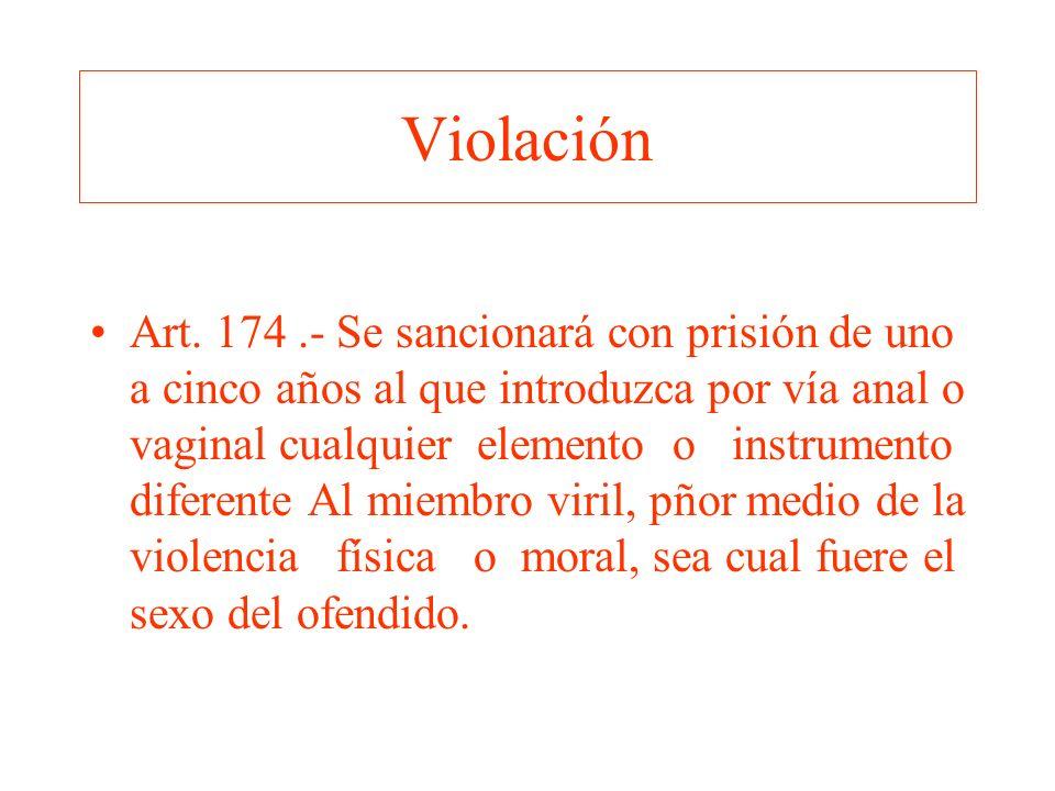 Violación Art. 174.- Se sancionará con prisión de uno a cinco años al que introduzca por vía anal o vaginal cualquier elemento o instrumento diferente