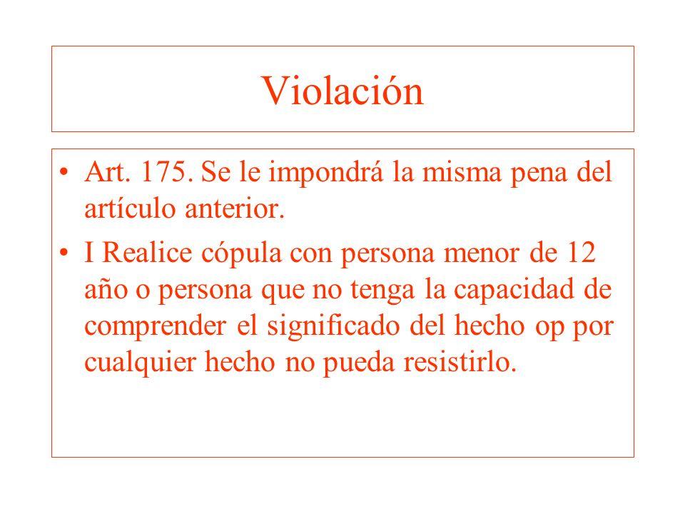 Violación Art. 175. Se le impondrá la misma pena del artículo anterior. I Realice cópula con persona menor de 12 año o persona que no tenga la capacid