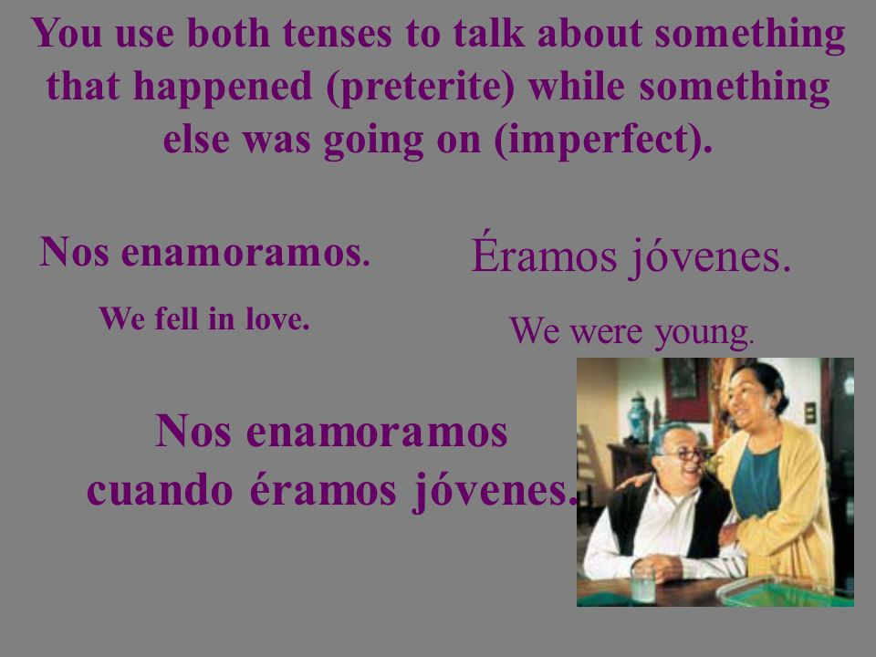 You use both tenses to talk about something that happened (preterite) while something else was going on (imperfect). Nos enamoramos. We fell in love.