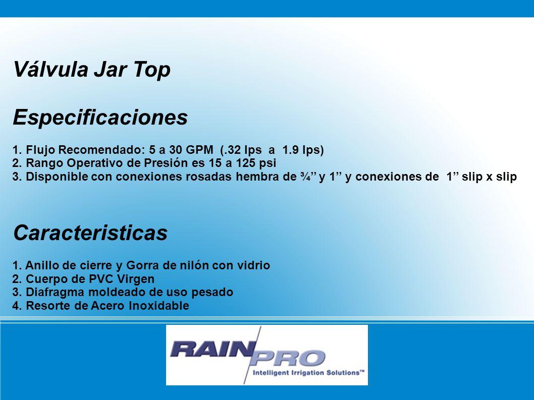 Válvula Jar Top Especificaciones 1. Flujo Recomendado: 5 a 30 GPM (.32 lps a 1.9 lps) 2. Rango Operativo de Presión es 15 a 125 psi 3. Disponible con