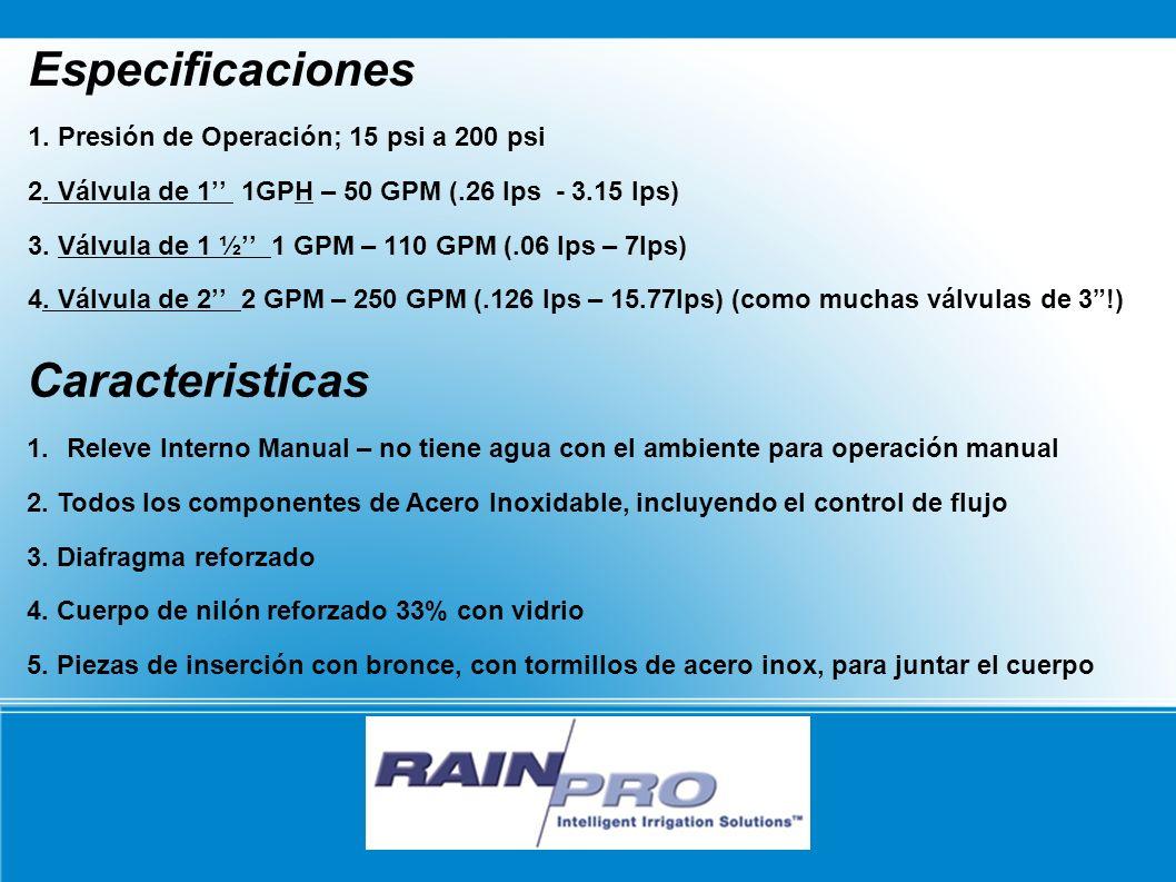 RAIN/PRO Especificaciones 1. Presión de Operación; 15 psi a 200 psi 2. Válvula de 1 1GPH – 50 GPM (.26 lps - 3.15 lps) 3. Válvula de 1 ½ 1 GPM – 110 G