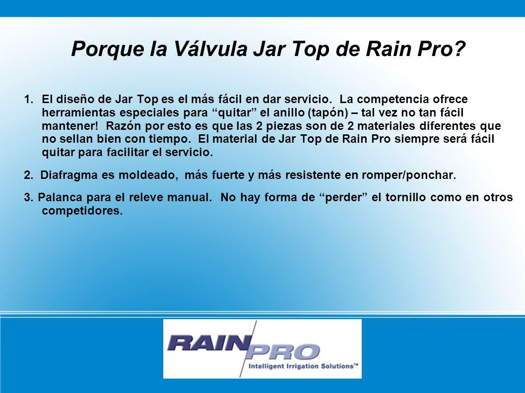 Porque la Válvula Jar Top de Rain Pro? 1. El diseño de Jar Top es el más fácil en dar servicio. La competencia ofrece herramientas especiales para qui