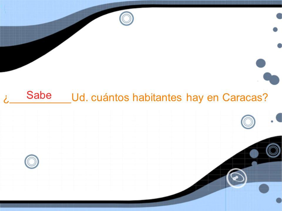 ¿__________Ud. cuántos habitantes hay en Caracas Sabe