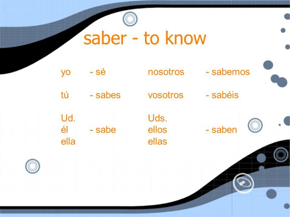 saber - to know yo- sénosotros- sabemos tú- sabesvosotros- sabéis Ud.Uds.