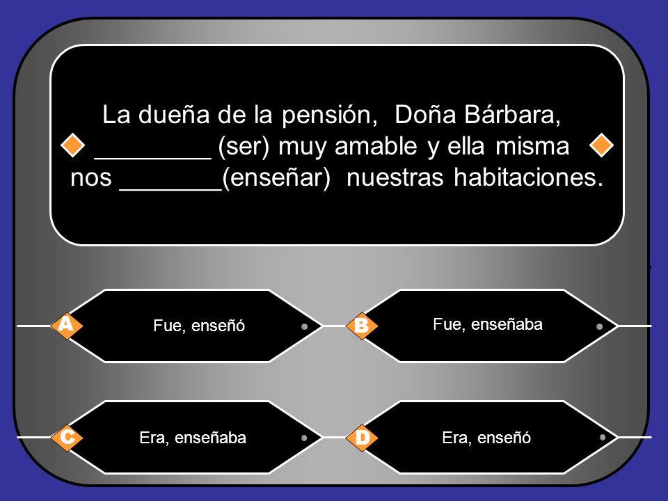 La dueña de la pensión, Doña Bárbara, ________ (ser) muy amable y ella misma nos _______(enseñar) nuestras habitaciones.