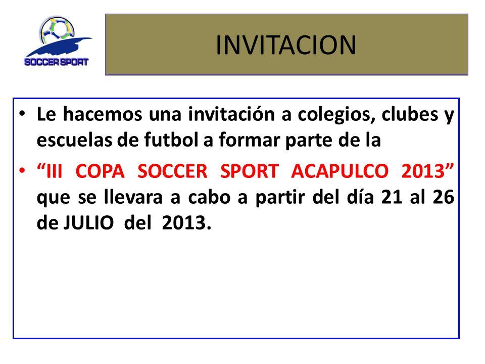 INVITACION Le hacemos una invitación a colegios, clubes y escuelas de futbol a formar parte de la III COPA SOCCER SPORT ACAPULCO 2013 que se llevara a