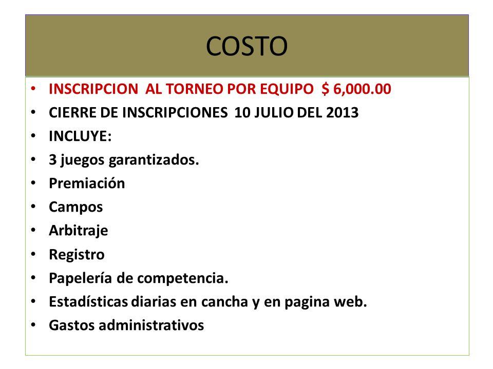 COSTO INSCRIPCION AL TORNEO POR EQUIPO $ 6,000.00 CIERRE DE INSCRIPCIONES 10 JULIO DEL 2013 INCLUYE: 3 juegos garantizados. Premiación Campos Arbitraj