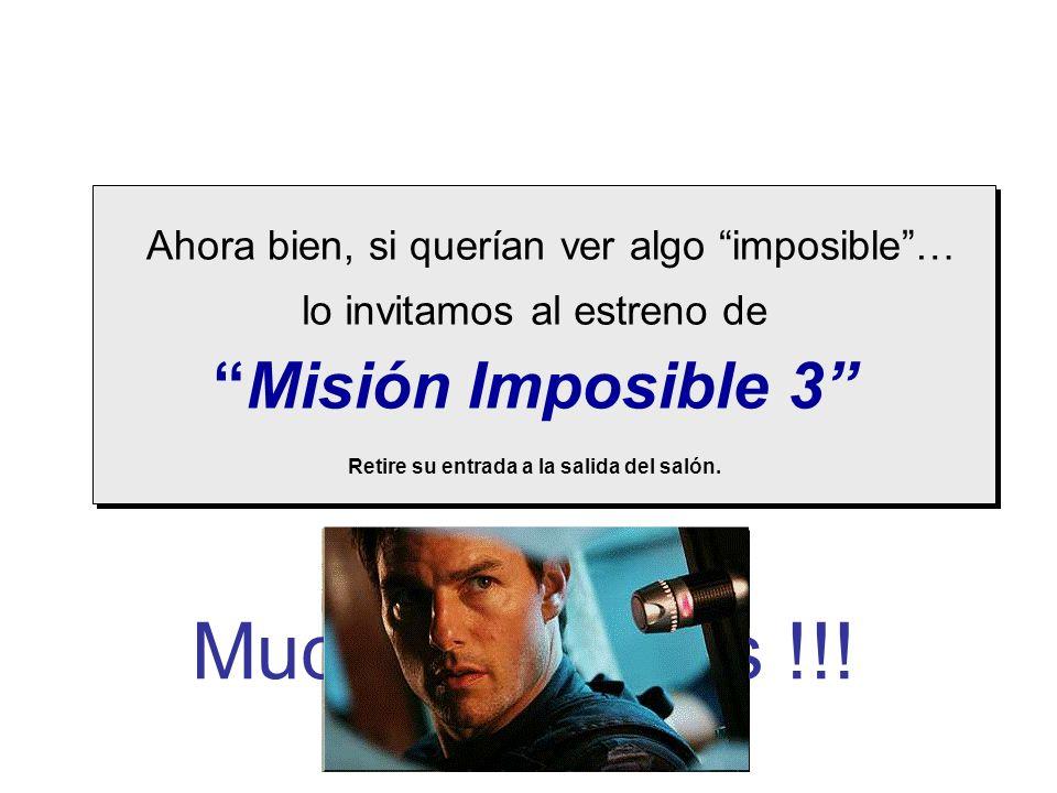 Ahora bien, si querían ver algo imposible… lo invitamos al estreno de Misión Imposible 3 Retire su entrada a la salida del salón. Muchas Gracias !!!
