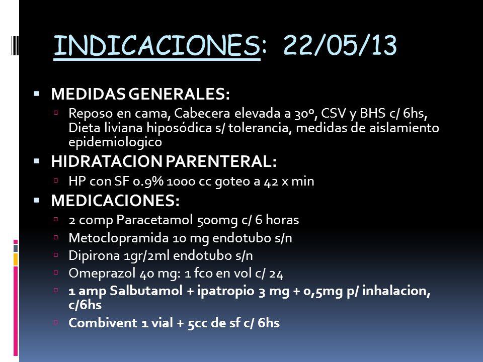 INDICACIONES: 22/05/13 MEDIDAS GENERALES: Reposo en cama, Cabecera elevada a 30º, CSV y BHS c/ 6hs, Dieta liviana hiposódica s/ tolerancia, medidas de