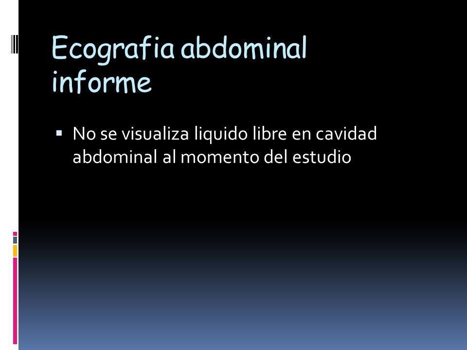 Ecografia abdominal informe No se visualiza liquido libre en cavidad abdominal al momento del estudio