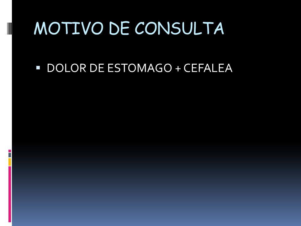 MOTIVO DE CONSULTA DOLOR DE ESTOMAGO + CEFALEA