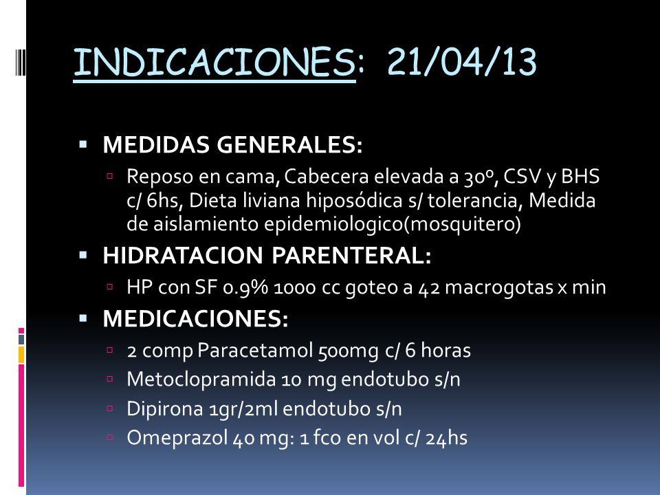 INDICACIONES: 21/04/13 MEDIDAS GENERALES: Reposo en cama, Cabecera elevada a 30º, CSV y BHS c/ 6hs, Dieta liviana hiposódica s/ tolerancia, Medida de aislamiento epidemiologico(mosquitero) HIDRATACION PARENTERAL: HP con SF 0.9% 1000 cc goteo a 42 macrogotas x min MEDICACIONES: 2 comp Paracetamol 500mg c/ 6 horas Metoclopramida 10 mg endotubo s/n Dipirona 1gr/2ml endotubo s/n Omeprazol 40 mg: 1 fco en vol c/ 24hs