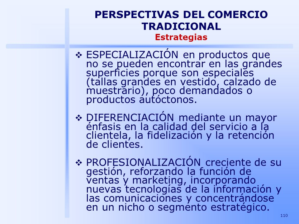 110 PERSPECTIVAS DEL COMERCIO TRADICIONAL Estrategias ESPECIALIZACIÓN en productos que no se pueden encontrar en las grandes superficies porque son es