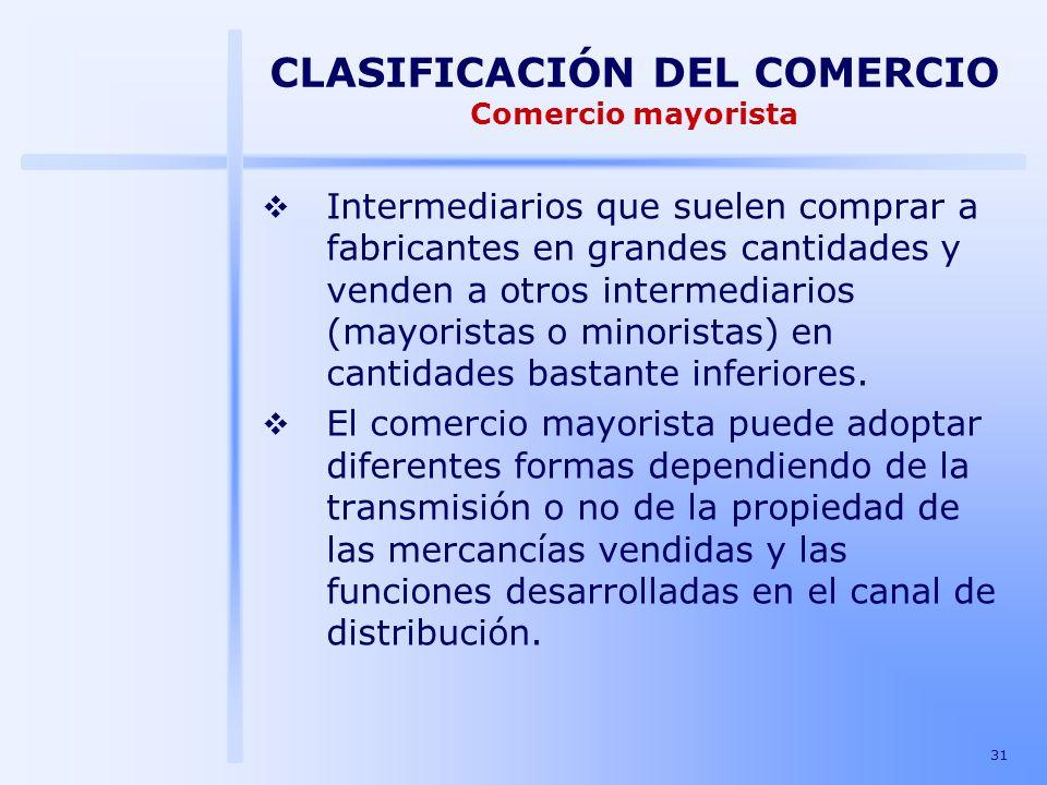 31 CLASIFICACIÓN DEL COMERCIO Comercio mayorista Intermediarios que suelen comprar a fabricantes en grandes cantidades y venden a otros intermediarios