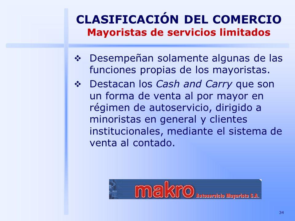 34 CLASIFICACIÓN DEL COMERCIO Mayoristas de servicios limitados Desempeñan solamente algunas de las funciones propias de los mayoristas. Destacan los