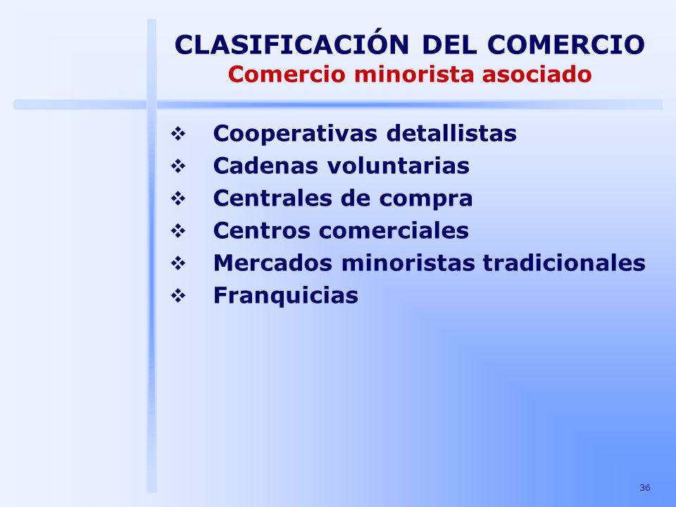 36 CLASIFICACIÓN DEL COMERCIO Comercio minorista asociado Cooperativas detallistas Cadenas voluntarias Centrales de compra Centros comerciales Mercado