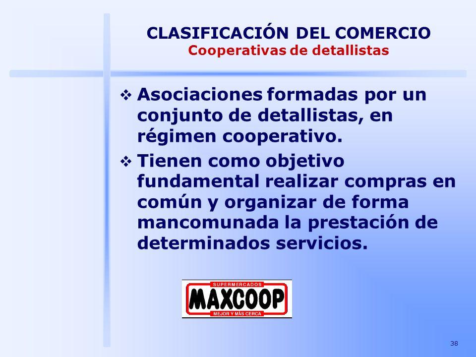 38 CLASIFICACIÓN DEL COMERCIO Cooperativas de detallistas Asociaciones formadas por un conjunto de detallistas, en régimen cooperativo. Tienen como ob