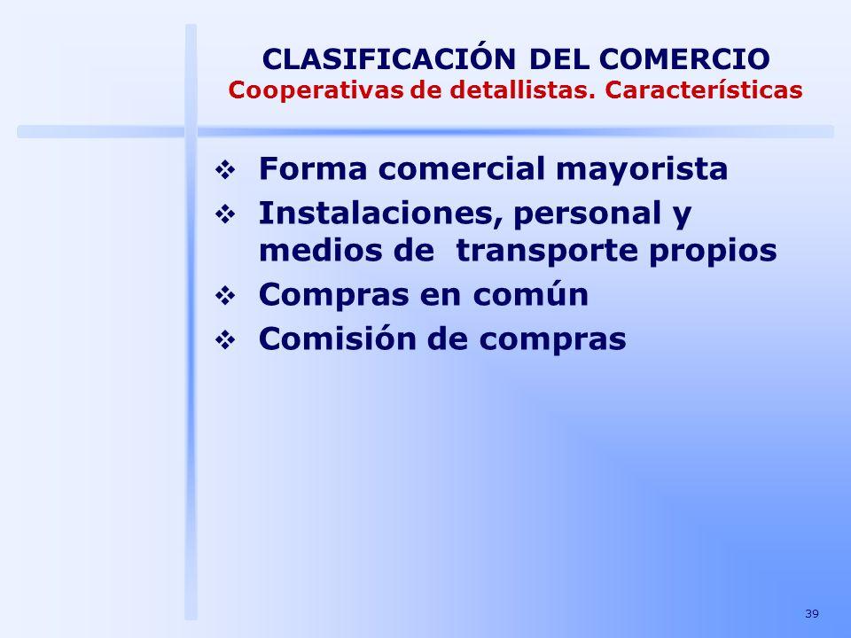39 CLASIFICACIÓN DEL COMERCIO Cooperativas de detallistas. Características Forma comercial mayorista Instalaciones, personal y medios de transporte pr